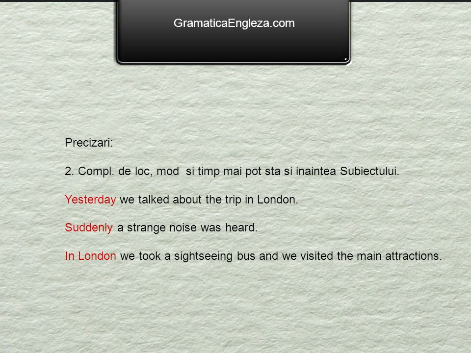 GramaticaEngleza.com Precizari: 2. Compl. de loc, mod si timp mai pot sta si inaintea Subiectului. Yesterday we talked about the trip in London. Sudde