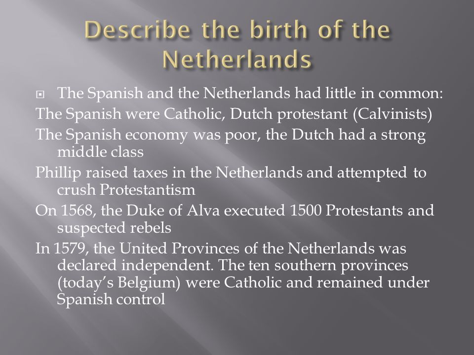 The Spanish and the Netherlands had little in common: The Spanish were Catholic, Dutch protestant (Calvinists) The Spanish economy was poor, the Dutch