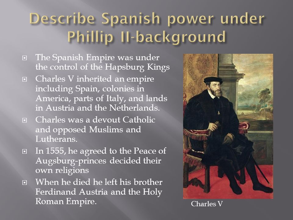 The Spanish Empire was under the control of the Hapsburg Kings Charles V inherited an empire including Spain, colonies in America, parts of Italy, and