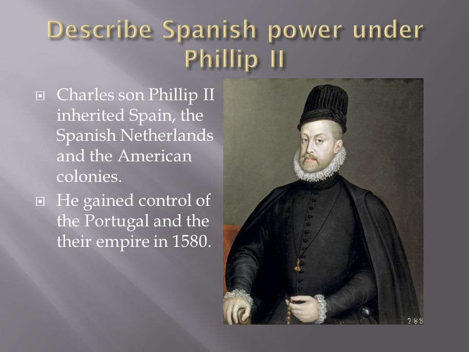 Charles son Phillip II inherited Spain, the Spanish Netherlands and the American colonies. He gained control of the Portugal and the their empire in 1