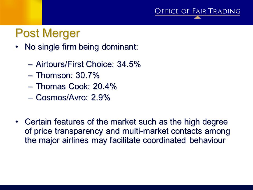 Post Merger No single firm being dominant:No single firm being dominant: –Airtours/First Choice: 34.5% –Thomson: 30.7% –Thomas Cook: 20.4% –Cosmos/Avr