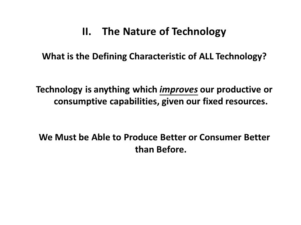 II. The Nature of Technology What is the Defining Characteristic of ALL Technology? Technology is anything which improves our productive or consumptiv