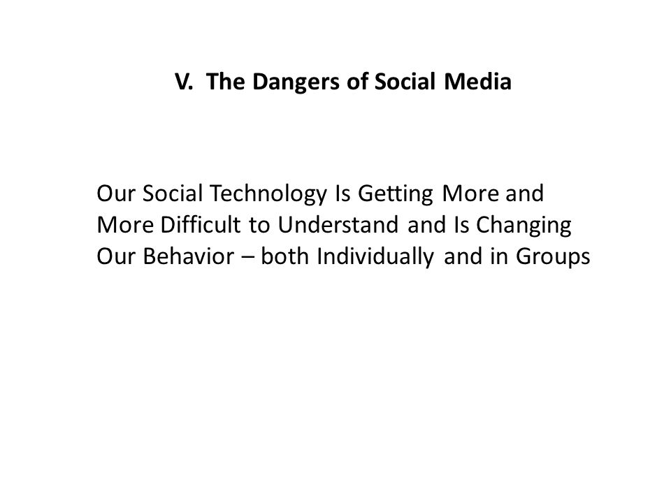 V. The Dangers of Social Media Our Social Technology Is Getting More and More Difficult to Understand and Is Changing Our Behavior – both Individually