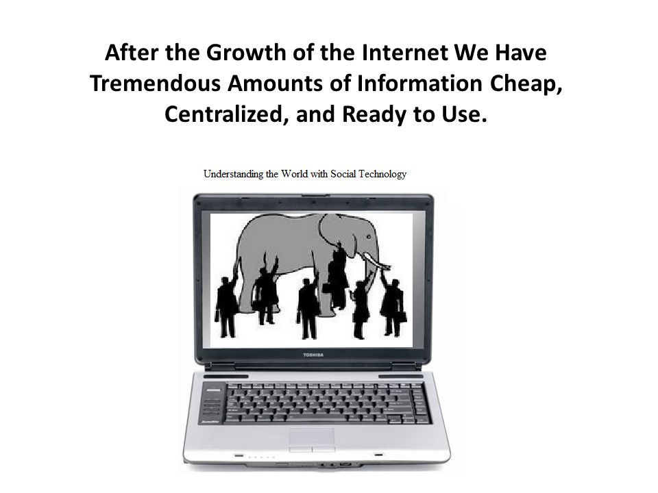 After the Growth of the Internet We Have Tremendous Amounts of Information Cheap, Centralized, and Ready to Use.