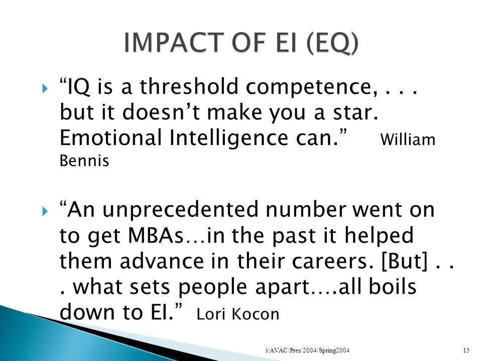 IQ is a threshold competence,... but it doesnt make you a star. Emotional Intelligence can. William Bennis An unprecedented number went on to get MBAs