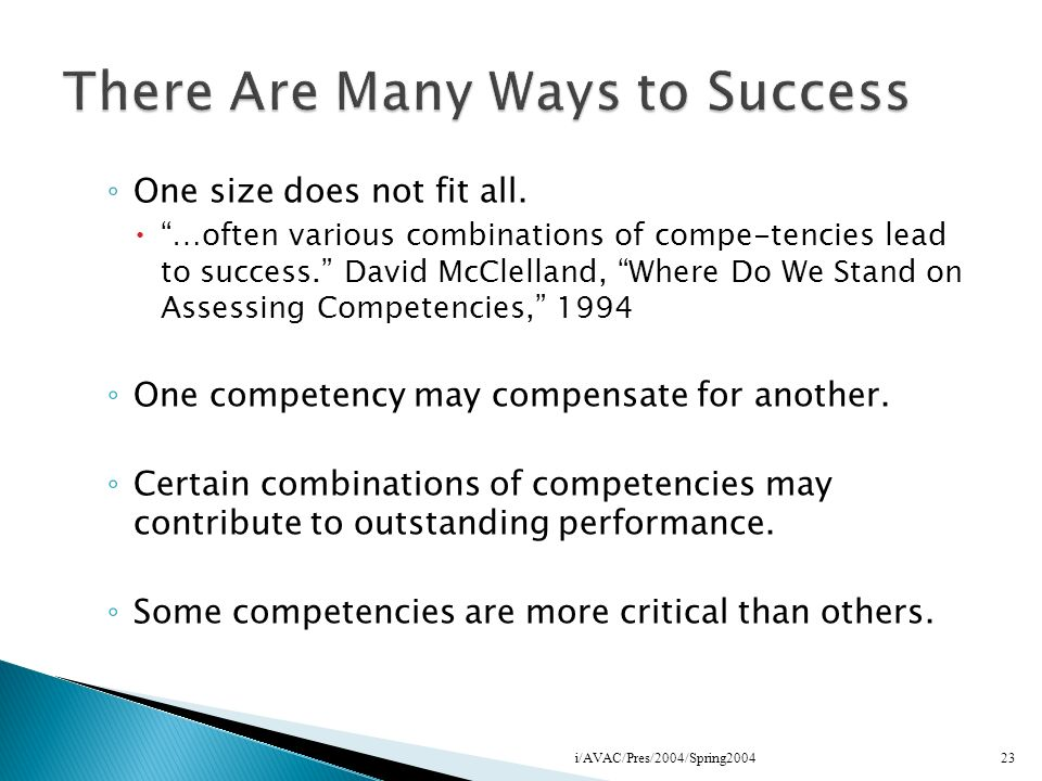 One size does not fit all. …often various combinations of compe-tencies lead to success. David McClelland, Where Do We Stand on Assessing Competencies