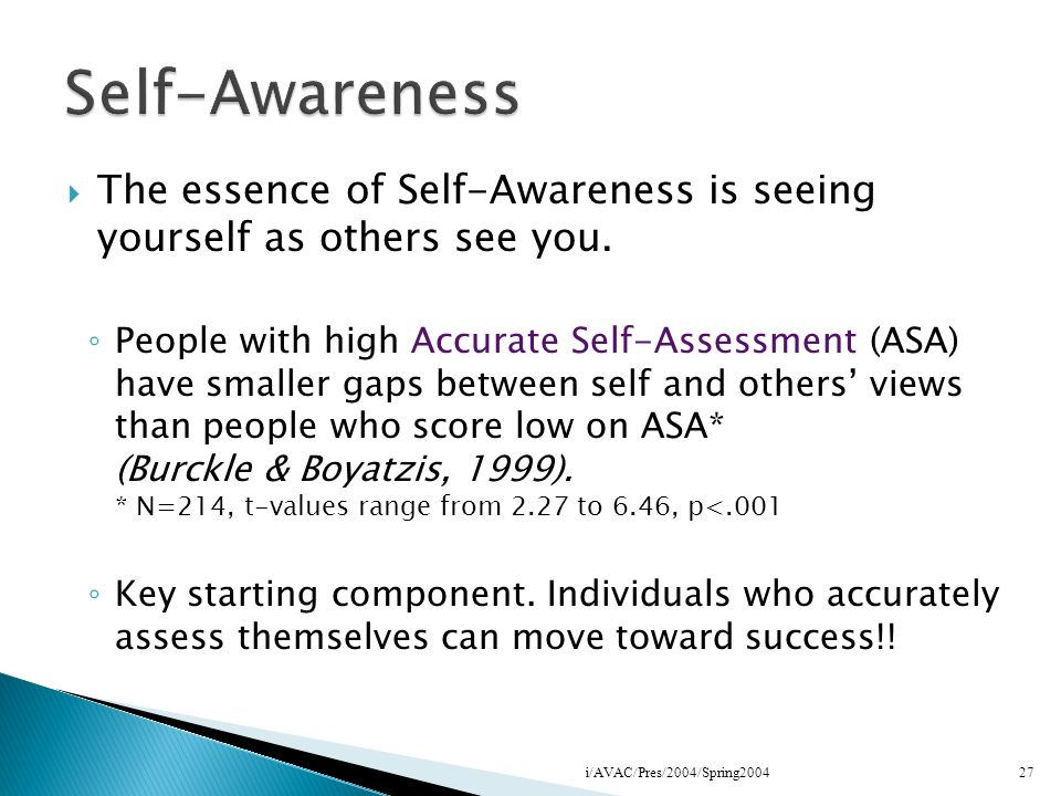 The essence of Self-Awareness is seeing yourself as others see you. People with high Accurate Self-Assessment (ASA) have smaller gaps between self and