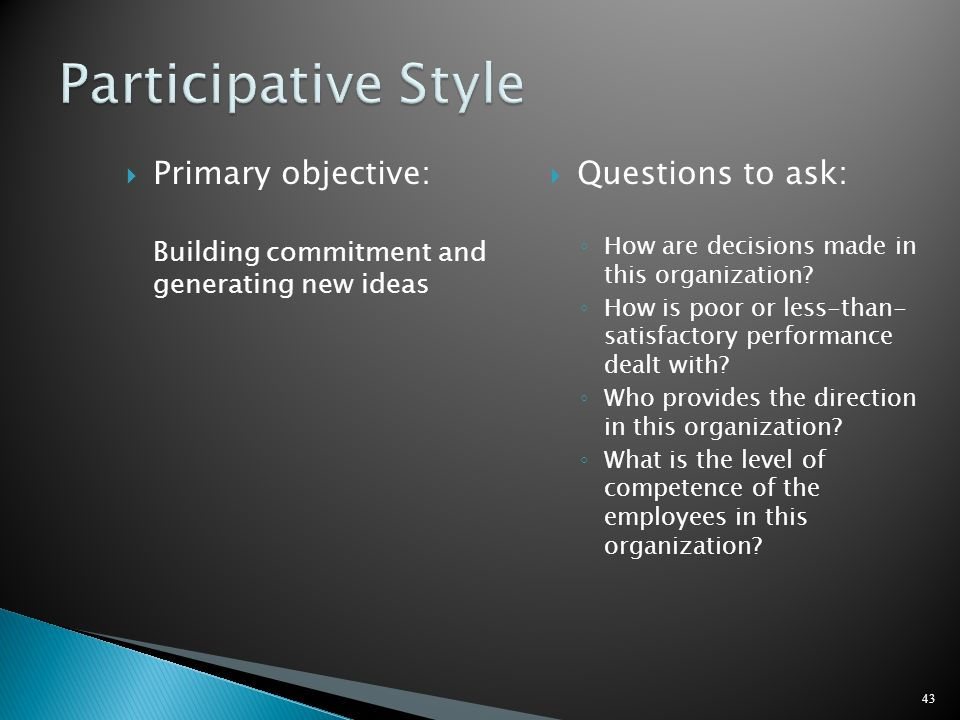 Primary objective: Building commitment and generating new ideas Questions to ask: How are decisions made in this organization? How is poor or less-tha
