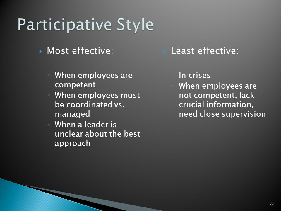 Most effective: When employees are competent When employees must be coordinated vs. managed When a leader is unclear about the best approach Least eff