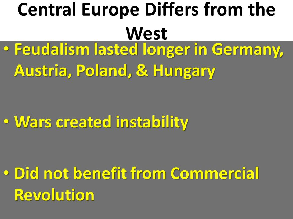 Central Europe Differs from the West Feudalism lasted longer in Germany, Austria, Poland, & Hungary Feudalism lasted longer in Germany, Austria, Polan
