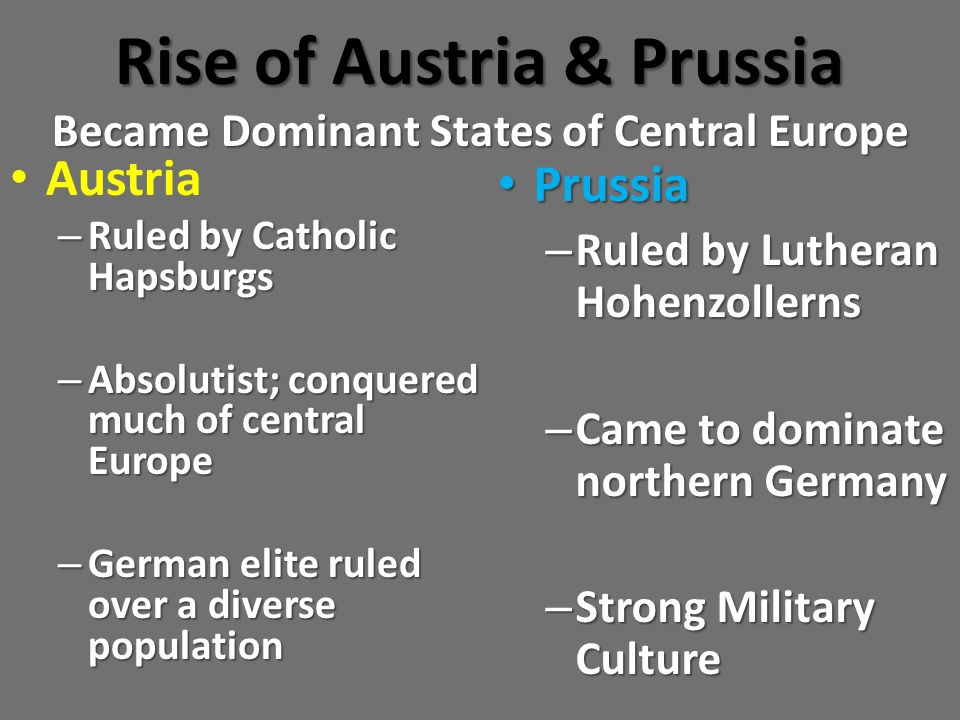 Rise of Austria & Prussia Became Dominant States of Central Europe Austria – Ruled by Catholic Hapsburgs – Absolutist; conquered much of central Europ