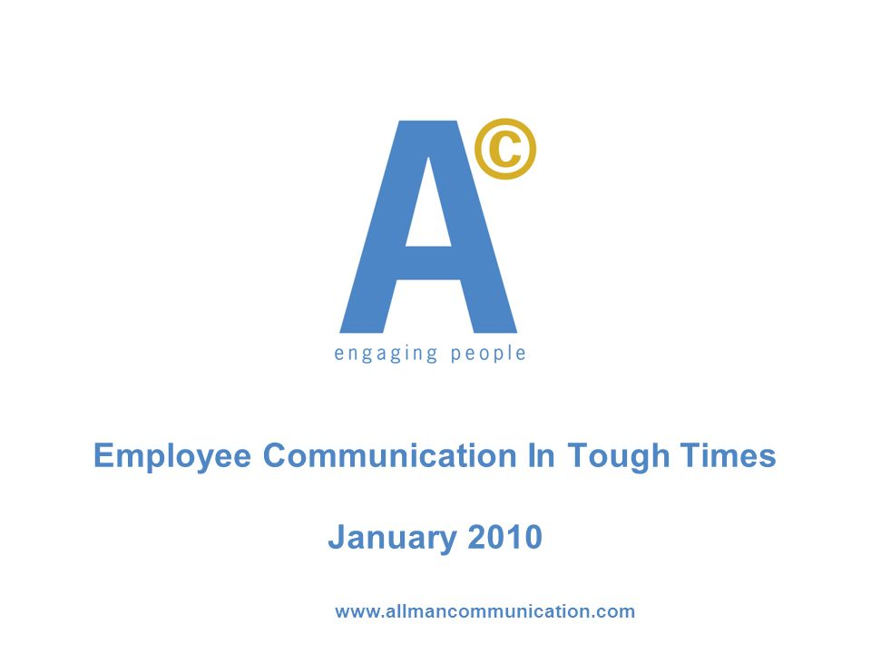 www.allmancommunication.com Employee Communication In Tough Times January 2010