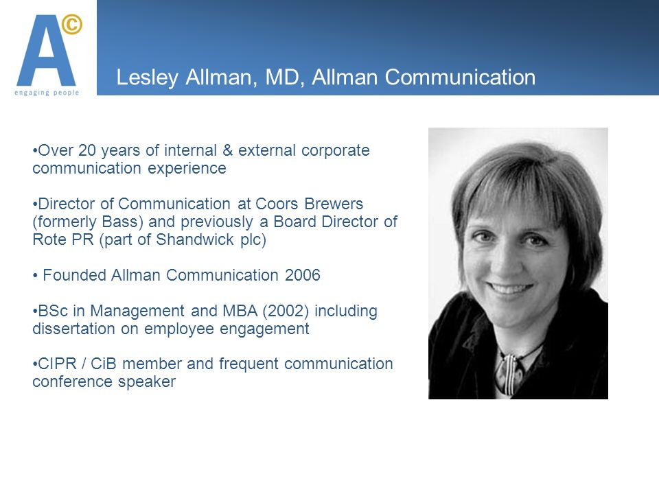 Lesley Allman, MD, Allman Communication Over 20 years of internal & external corporate communication experience Director of Communication at Coors Brewers (formerly Bass) and previously a Board Director of Rote PR (part of Shandwick plc) Founded Allman Communication 2006 BSc in Management and MBA (2002) including dissertation on employee engagement CIPR / CiB member and frequent communication conference speaker