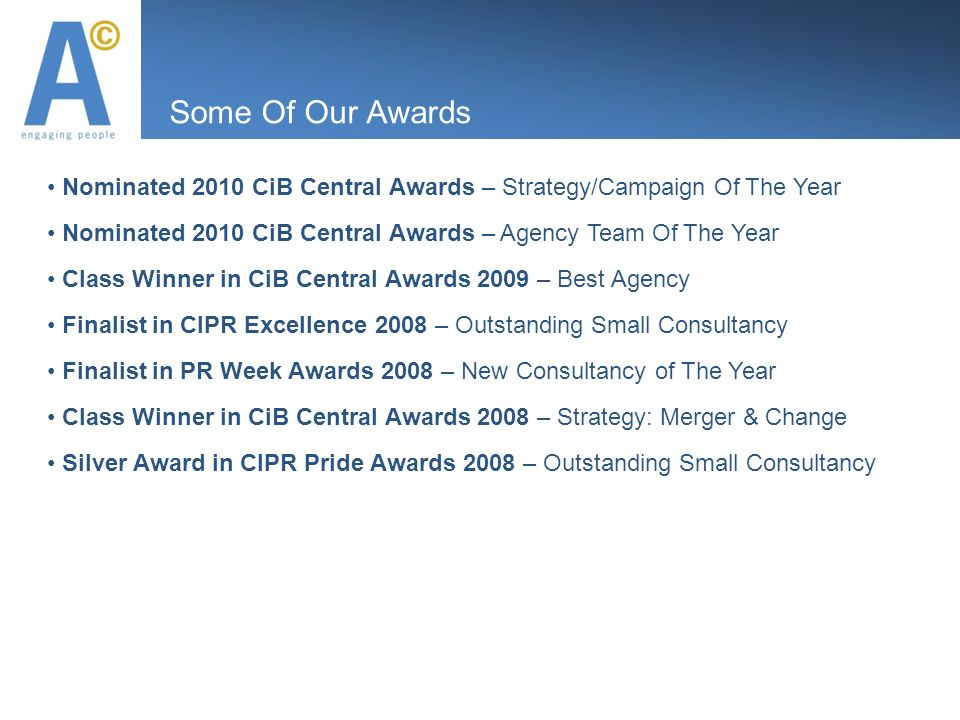 Some Of Our Awards Nominated 2010 CiB Central Awards – Strategy/Campaign Of The Year Nominated 2010 CiB Central Awards – Agency Team Of The Year Class Winner in CiB Central Awards 2009 – Best Agency Finalist in CIPR Excellence 2008 – Outstanding Small Consultancy Finalist in PR Week Awards 2008 – New Consultancy of The Year Class Winner in CiB Central Awards 2008 – Strategy: Merger & Change Silver Award in CIPR Pride Awards 2008 – Outstanding Small Consultancy