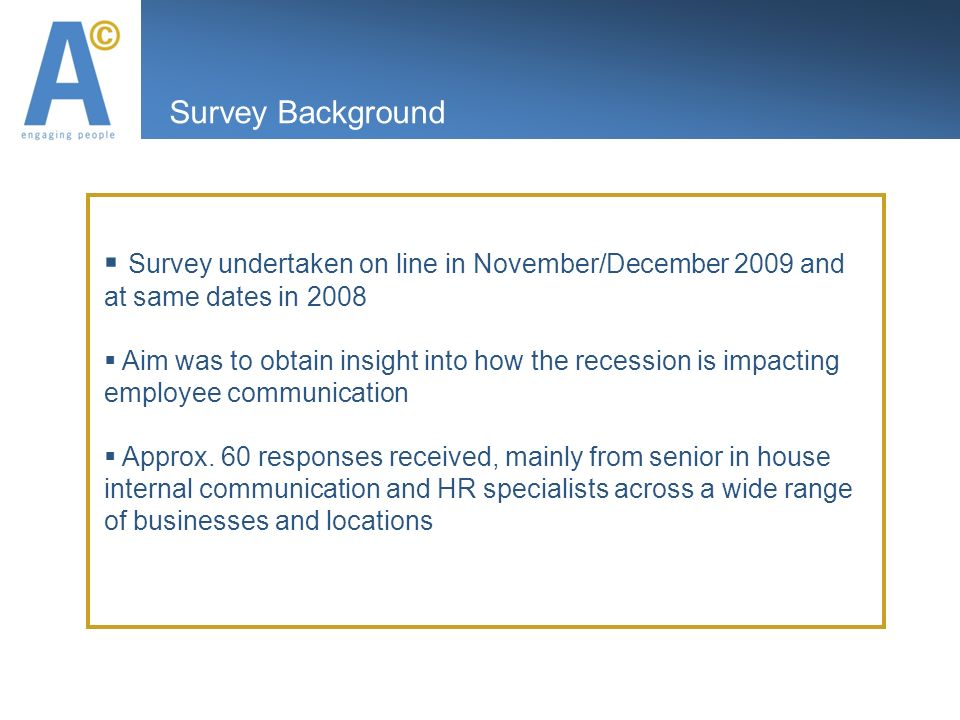 Survey Background Survey undertaken on line in November/December 2009 and at same dates in 2008 Aim was to obtain insight into how the recession is impacting employee communication Approx.