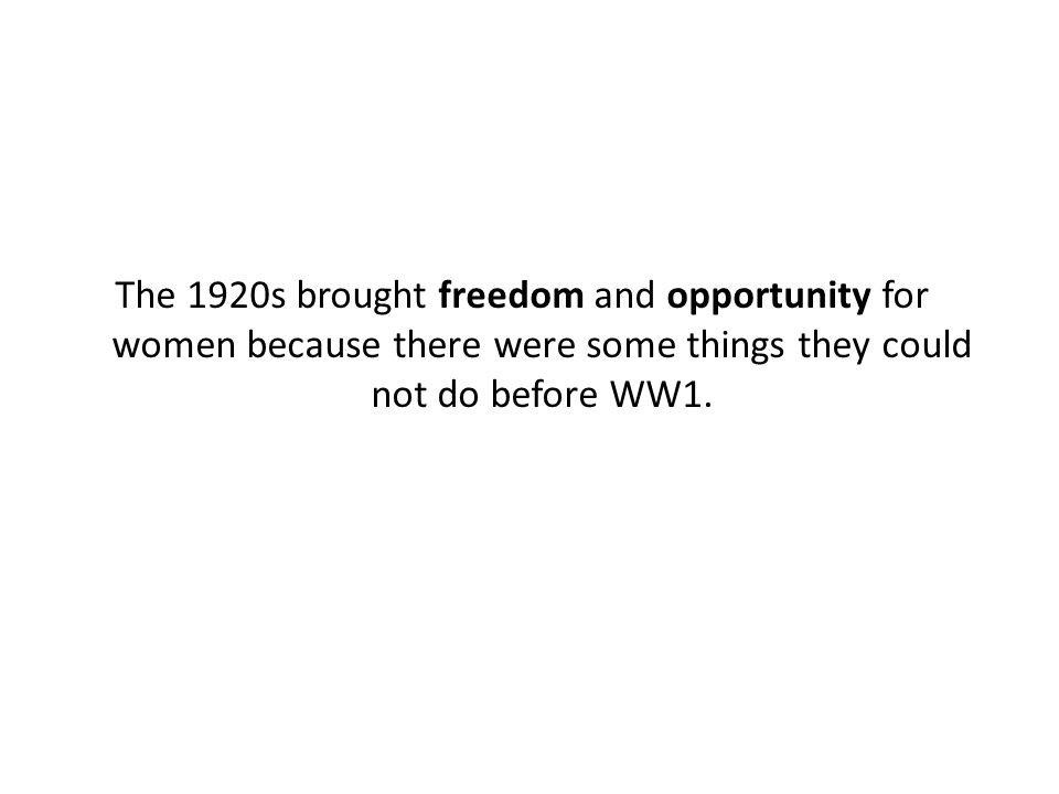 The 1920s brought freedom and opportunity for women because there were some things they could not do before WW1.