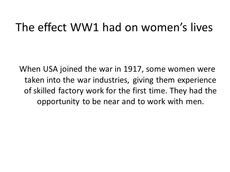 The effect WW1 had on womens lives When USA joined the war in 1917, some women were taken into the war industries, giving them experience of skilled factory work for the first time.