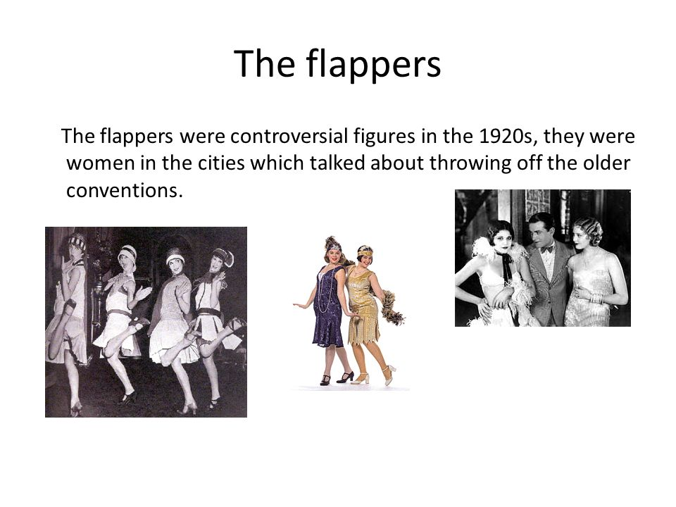 The flappers The flappers were controversial figures in the 1920s, they were women in the cities which talked about throwing off the older conventions.