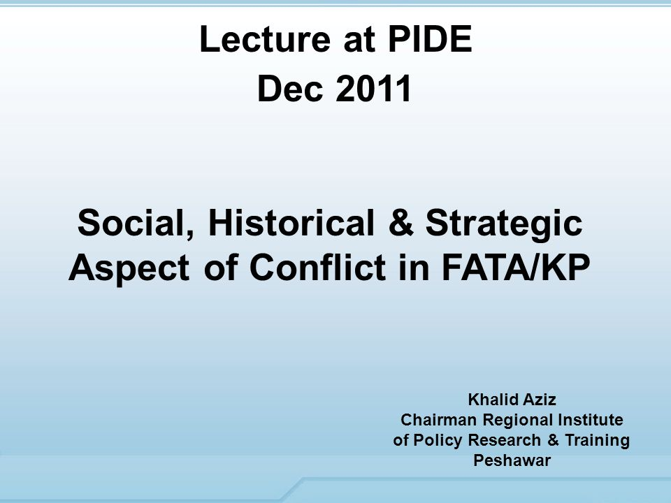 Social, Historical & Strategic Aspect of Conflict in FATA/KP Lecture at PIDE Dec 2011 Khalid Aziz Chairman Regional Institute of Policy Research & Training Peshawar
