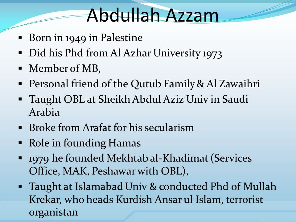 Abdullah Azzam Born in 1949 in Palestine Did his Phd from Al Azhar University 1973 Member of MB, Personal friend of the Qutub Family & Al Zawaihri Taught OBL at Sheikh Abdul Aziz Univ in Saudi Arabia Broke from Arafat for his secularism Role in founding Hamas 1979 he founded Mekhtab al-Khadimat (Services Office, MAK, Peshawar with OBL), Taught at Islamabad Univ & conducted Phd of Mullah Krekar, who heads Kurdish Ansar ul Islam, terrorist organistan