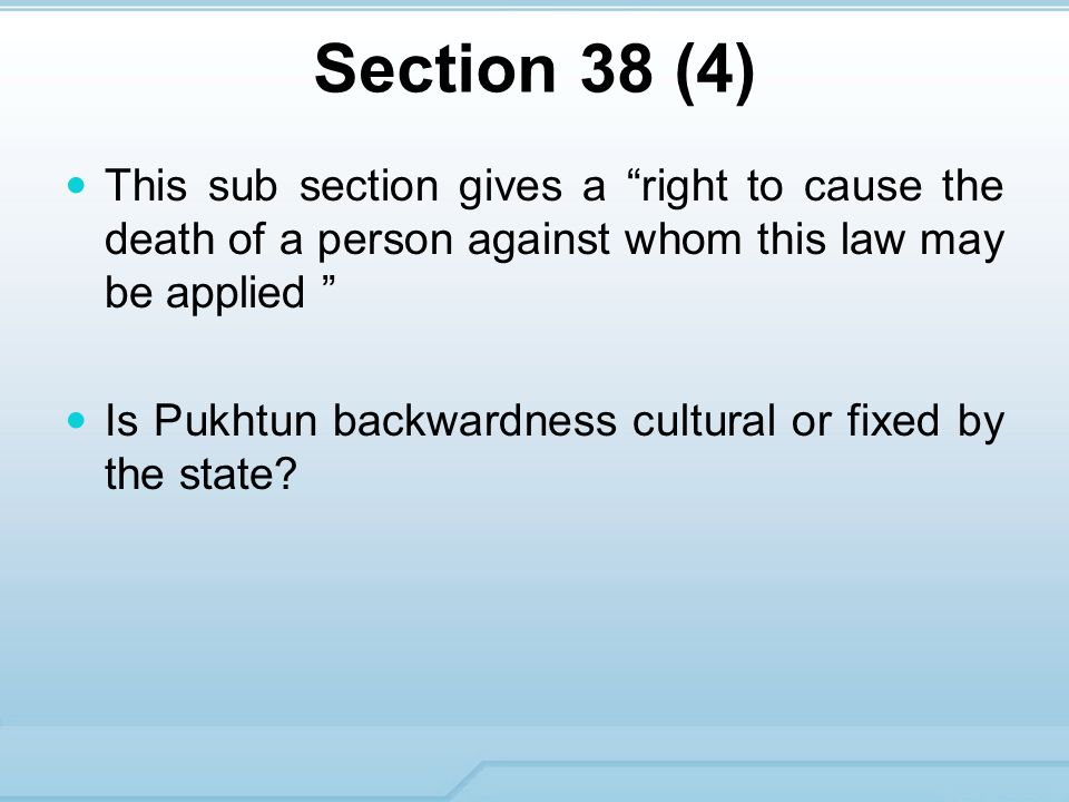 Section 38 (4) This sub section gives a right to cause the death of a person against whom this law may be applied Is Pukhtun backwardness cultural or fixed by the state