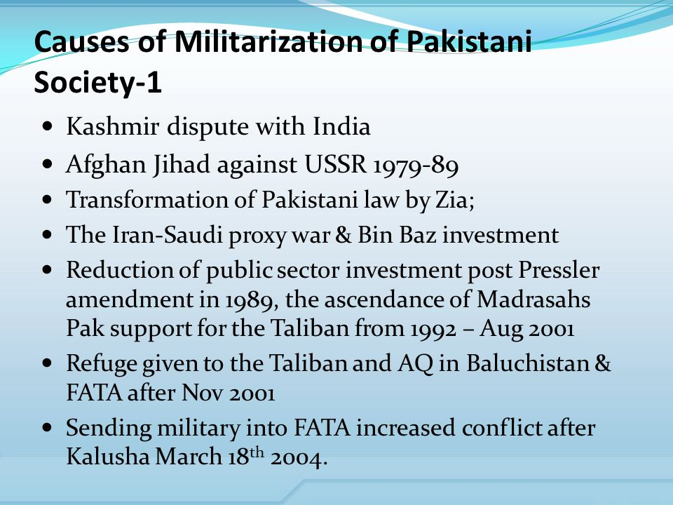 Causes of Militarization of Pakistani Society-1 Kashmir dispute with India Afghan Jihad against USSR Transformation of Pakistani law by Zia; The Iran-Saudi proxy war & Bin Baz investment Reduction of public sector investment post Pressler amendment in 1989, the ascendance of Madrasahs Pak support for the Taliban from 1992 – Aug 2001 Refuge given to the Taliban and AQ in Baluchistan & FATA after Nov 2001 Sending military into FATA increased conflict after Kalusha March 18 th 2004.