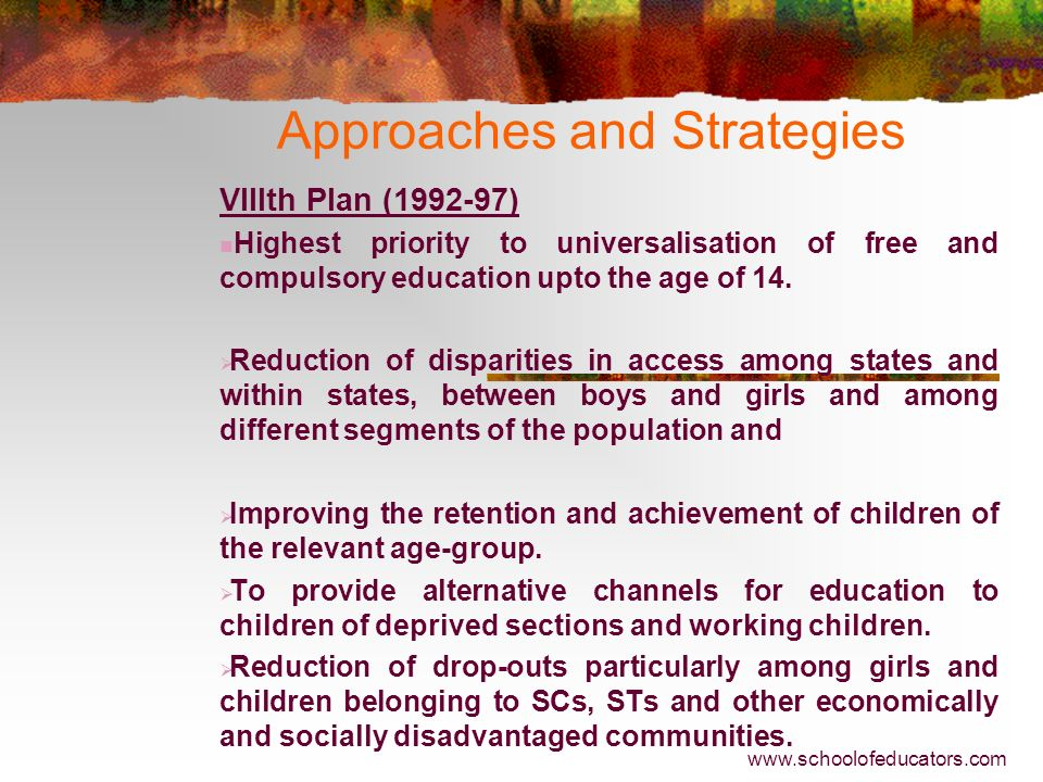 Approaches and Strategies VIIth Plan (1985-90) Highest priority to realising UEE for children in the age- group of 6-14 years by 1990. Emphasis shifte
