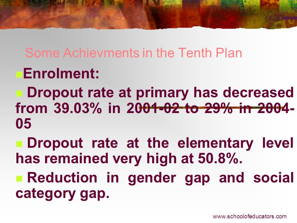 Some Achievments in the Tenth Plan Enrolment: GER in primary has increased from 96.3% in 2001-02 to 107.8% in 2004-05 & to 109.4% in 2005-06. GER in u