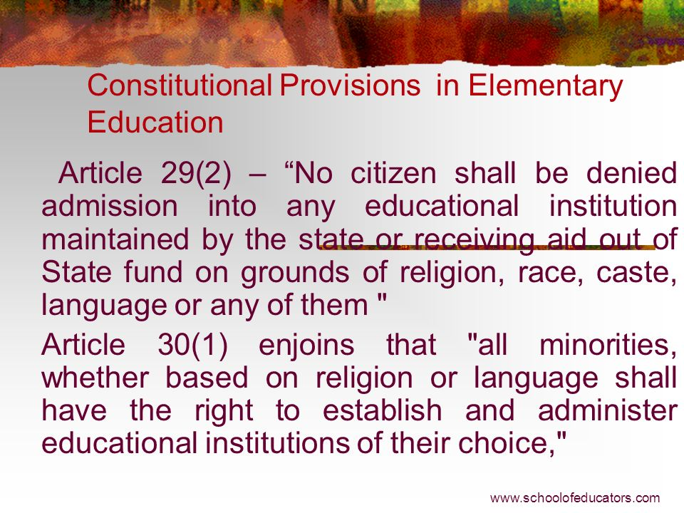 Constitutional Provisions in Elementary Education Article 45 – The state shall endeavour to provide within a period of 10 years from the commencement