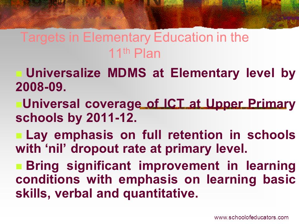Targets in Elementary Education in the 11 th Plan Universal enrolment of 6-14 age group children including hard to reach segment. Substantial improvem