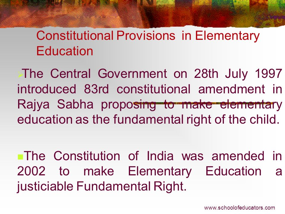 Constitutional Provisions in Elementary Education The 42nd Amendment to the Constitution of 1976 has put education in the Concurrent List and empowere