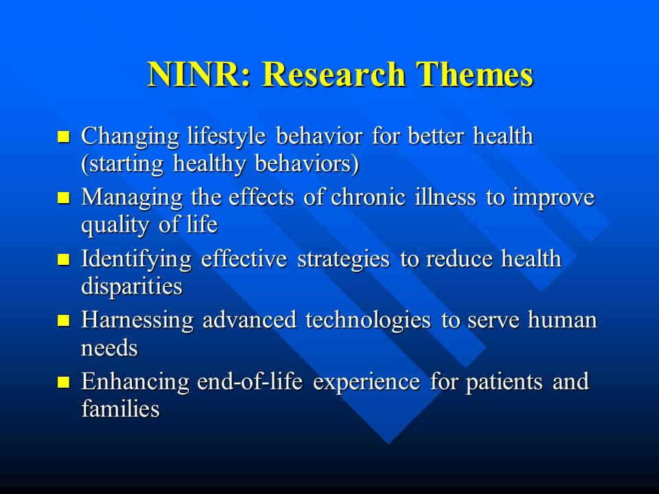NINR: Research Themes Changing lifestyle behavior for better health (starting healthy behaviors) Changing lifestyle behavior for better health (starti