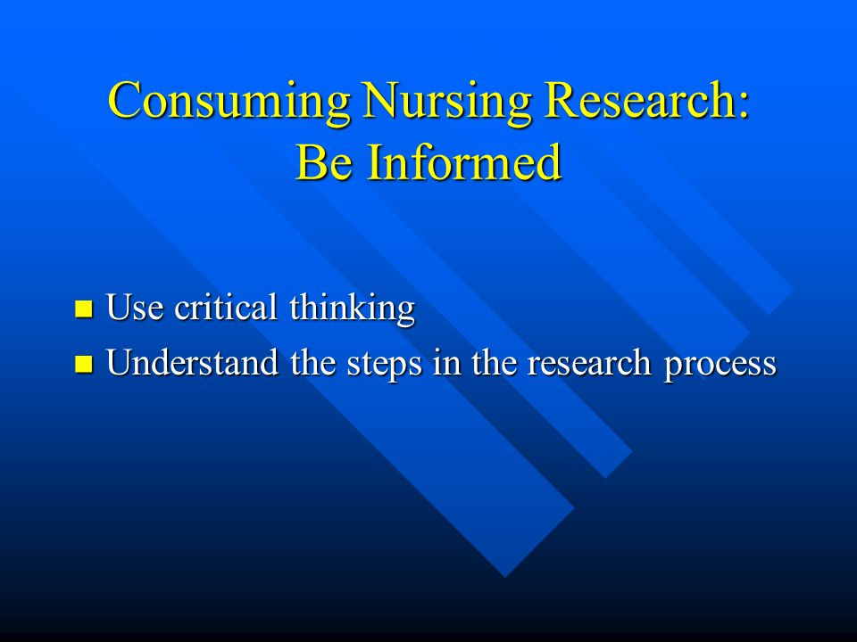 Consuming Nursing Research: Be Informed Use critical thinking Use critical thinking Understand the steps in the research process Understand the steps