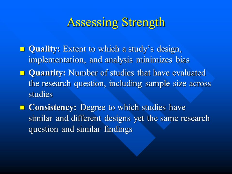 Assessing Strength Quality: Extent to which a studys design, implementation, and analysis minimizes bias Quality: Extent to which a studys design, imp