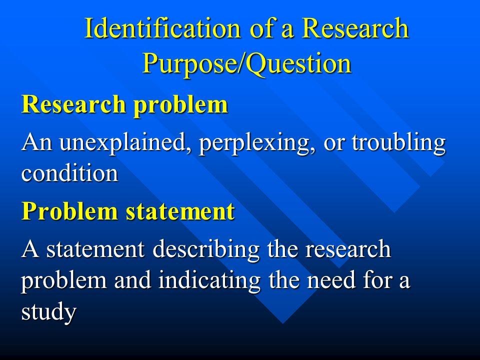 Identification of a Research Purpose/Question Research problem An unexplained, perplexing, or troubling condition Problem statement A statement descri