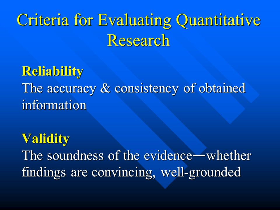 Criteria for Evaluating Quantitative Research Reliability The accuracy & consistency of obtained information Validity The soundness of the evidence wh