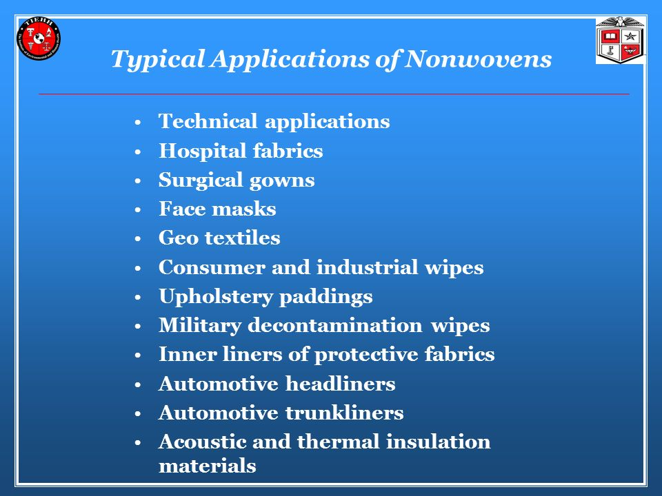 Typical Applications of Nonwovens Technical applications Hospital fabrics Surgical gowns Face masks Geo textiles Consumer and industrial wipes Upholstery paddings Military decontamination wipes Inner liners of protective fabrics Automotive headliners Automotive trunkliners Acoustic and thermal insulation materials