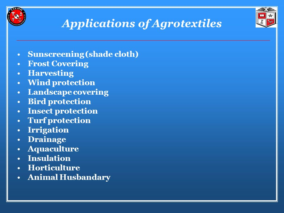 Applications of Agrotextiles Sunscreening (shade cloth) Frost Covering Harvesting Wind protection Landscape covering Bird protection Insect protection Turf protection Irrigation Drainage Aquaculture Insulation Horticulture Animal Husbandary
