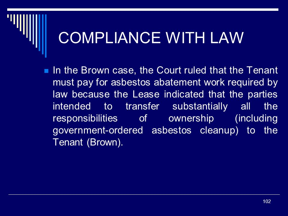 102 COMPLIANCE WITH LAW In the Brown case, the Court ruled that the Tenant must pay for asbestos abatement work required by law because the Lease indi