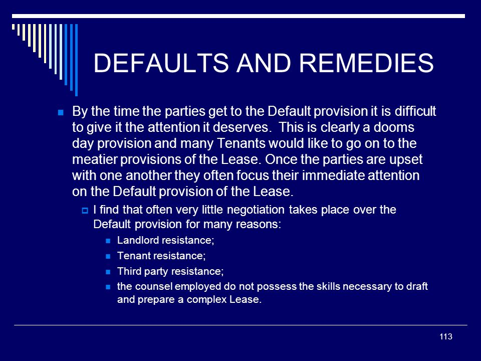 113 DEFAULTS AND REMEDIES By the time the parties get to the Default provision it is difficult to give it the attention it deserves. This is clearly a
