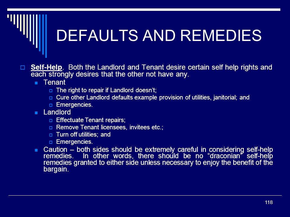 118 DEFAULTS AND REMEDIES Self-Help. Both the Landlord and Tenant desire certain self help rights and each strongly desires that the other not have an