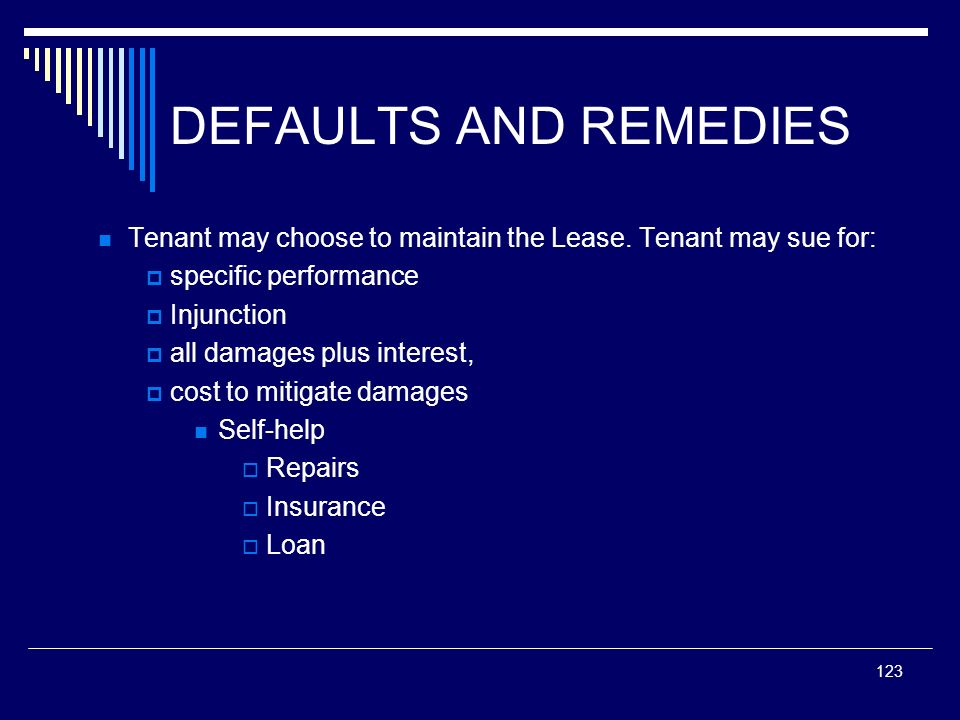 123 DEFAULTS AND REMEDIES Tenant may choose to maintain the Lease. Tenant may sue for: specific performance Injunction all damages plus interest, cost