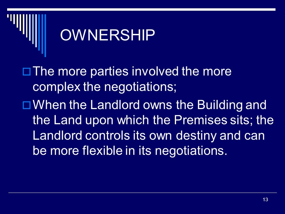 13 OWNERSHIP The more parties involved the more complex the negotiations; When the Landlord owns the Building and the Land upon which the Premises sit