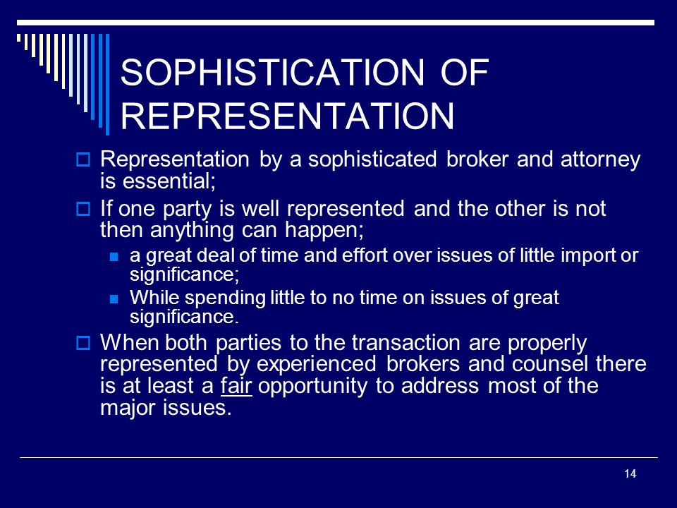 14 SOPHISTICATION OF REPRESENTATION Representation by a sophisticated broker and attorney is essential; If one party is well represented and the other