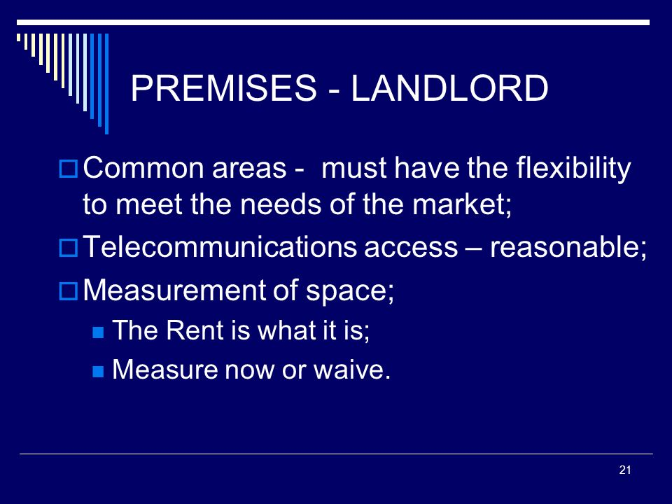 21 PREMISES - LANDLORD Common areas - must have the flexibility to meet the needs of the market; Telecommunications access – reasonable; Measurement o