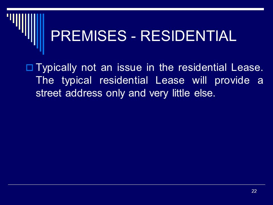 22 PREMISES - RESIDENTIAL Typically not an issue in the residential Lease. The typical residential Lease will provide a street address only and very l