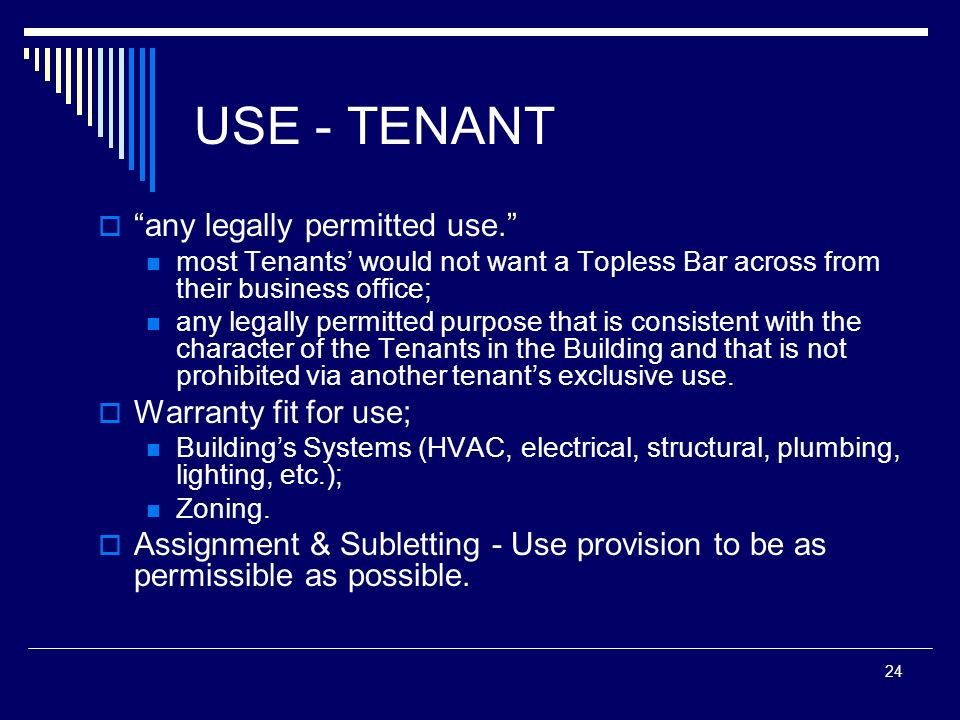24 USE - TENANT any legally permitted use. most Tenants would not want a Topless Bar across from their business office; any legally permitted purpose