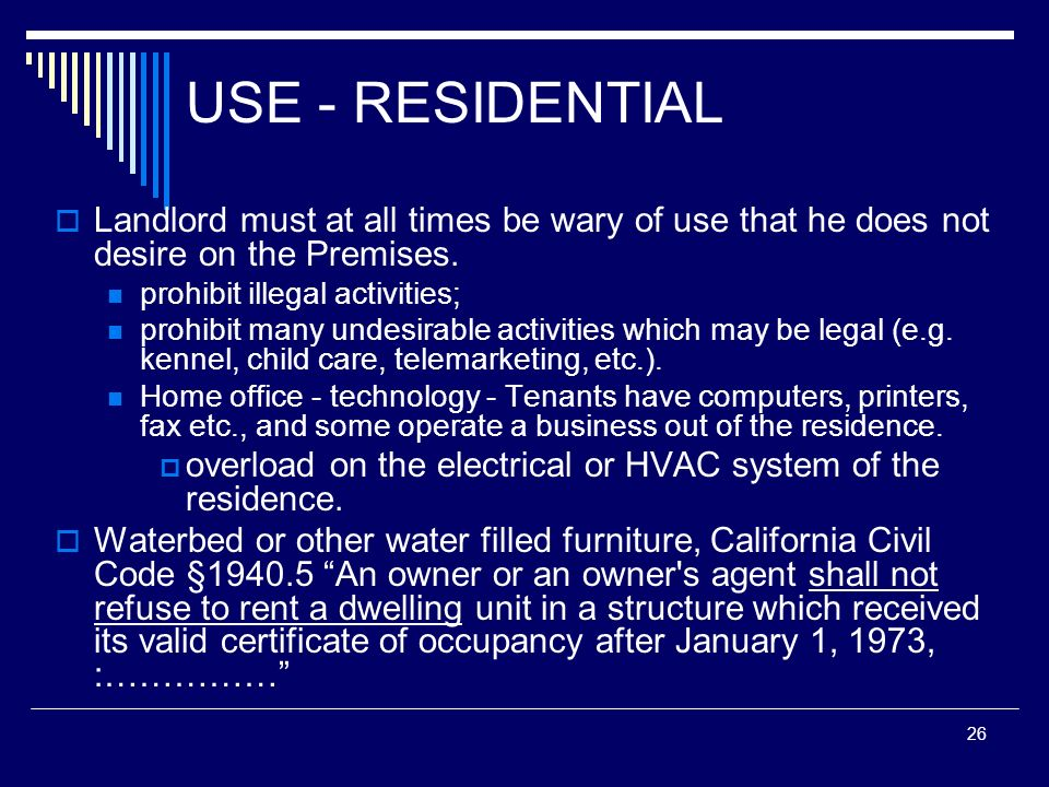 26 USE - RESIDENTIAL Landlord must at all times be wary of use that he does not desire on the Premises. prohibit illegal activities; prohibit many und