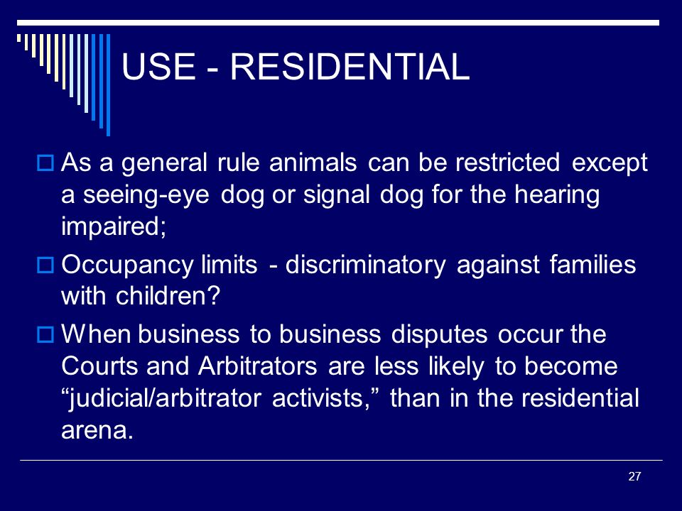 27 USE - RESIDENTIAL As a general rule animals can be restricted except a seeing-eye dog or signal dog for the hearing impaired; Occupancy limits - di