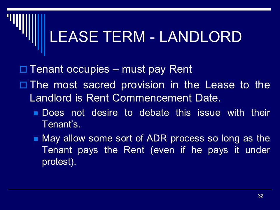 32 LEASE TERM - LANDLORD Tenant occupies – must pay Rent The most sacred provision in the Lease to the Landlord is Rent Commencement Date. Does not de